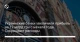 Украинские банки увеличили прибыль на 12 млрд грн с начала года. Сокращают расходы